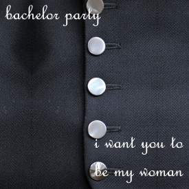 Bachelor Party - I Want You To Be My Woman